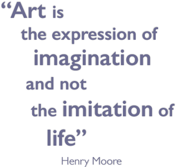 Art is the expression of imagination and not the imitation of life - Henry Moore